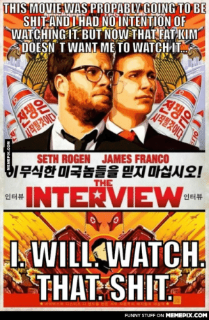 My opinion as a directing-studentomg-humor.tumblr.com: THIS MOVIE WAS PROPABLY GOING TO BE  SHIT AND I HAD NO INTENTION OF  WATCHING IT. BUT NOW THAT FAT KIM  DOESN T WANT ME TO WATCH-IT.  진쟁은  |시작될것이다  진쟁은  시작될것이다!  SETH ROGEN  JAMES FRANCO  비무식한 미국놈들을 믿지 마십시오!  THE  BINTERVIEW-  인터뷰  인터뷰  I. WILL WATCH,  THAT: SHIT?  *네이버스와 디스이즈 디 엔드를 만든  서부 자!  FUNNY STUFF ON MEMEPIX.COM  MEMEPIX.COM My opinion as a directing-studentomg-humor.tumblr.com