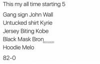 John Wall, Gang, and Black: This my all time starting 5  Gang sign John Wall  Untucked shirt Kyrie  Jersey Biting Kobe  Black Mask Bron  Hoodie Melo  82-0  NBAMEME Top 5 of all time.  via HeatnBuckeyes https://t.co/u5G4AQcvLe