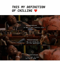 Memes, Definition, and Movie: THIS MY DEFINITION  OF CHILLING  @breadwinner boosie  So What's your favorite color  breadwinnerboosie  Why you asking me  all this questions?  @breadwinnerboosie  I just want to know  you better baby MOVIE : HONEY . 🍯🍯