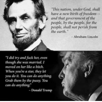 """The difference between being a leader and being a loser...: This nation, under God, shall  have a new birth of freedom  and that government of the  people, by the people, for the  people, shall not perish from  the earth.""""  - Abraham Lincoln  """"I did try and fuck her, even  """"I did try and fiuck her, even  though she was married. I  moved on her like a bitch.  When youre a star, they let  you do t. You can do anything  Grab them by the pussy. You  can do anything  Donald Trump The difference between being a leader and being a loser..."""