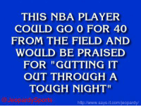 """Who is: LeBron James?"" JeopardySports: THIS NBA PLAYER  COULD GO O FOR 40  FROM THE FIELD AND  WOULD BE PRAISED  FOR ""GUTTING IT  OUT THROUGH A  TOUGH NIGHT""  http www.says-it.com/jeopardy ""Who is: LeBron James?"" JeopardySports"