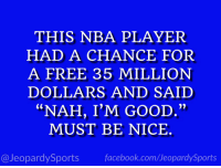 """Who is: LeBron James?"" #JeopardySports #Cavs https://t.co/LjwYPsGeek: THIS NBA PLAYER  HAD A CHANCE FOR  A FREE 35 MILLION  DOLLARS AND SAIID  ""NAH, I'M GOOD.""  MUST BE NICE.  @JeopardySports facebook.com/JeopardySports ""Who is: LeBron James?"" #JeopardySports #Cavs https://t.co/LjwYPsGeek"