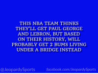 "Facebook, Jeopardy, and Los Angeles Lakers: THIS NBA TEAM THINKS  THEY'LL GET PAUL GEORGE  AND LEBRON, BUT BASED  ON THEIR HISTORY, WILL  PROBABLY GET 2 BUMS LIVING  UNDER A BRIDGE INSTEAD  facebook.com/Ueopardy Sports  Jeopardy Sports ""Who are: the Los Angeles Lakers?"" #JeopardySports #Lakers https://t.co/VpiuZZZArn"