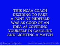 "Facebook, Fake, and Sports: THIS NCAA COACH  DECIDING TO FAKE  A PUNT AT MIDFIELD  WAS AS GOOD OF AN  IDEA AS COVERING  YOURSELF IN GASOLINE  AND LIGHTING A MATCH  @JeopardySports facebook.com/JeopardySports ""Who is: Kirby Smart?"" #JeopardySports #SECChampionship https://t.co/FLRP216oNN"