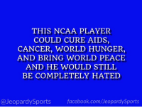 "Facebook, Sports, and Grayson Allen: THIS NCAA PLAYER  COULD CURE AIDS,  CANCER, WORLD HUNGER,  AND BRING WORLD PEACE  AND HE WOULD STILL  BE COMPLETELY HATED  @JeopardySports facebook.com/JeopardySports ""Who is: Grayson Allen?"" #JeopardySports #Duke https://t.co/A2wOwylwI0"