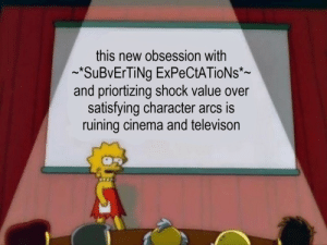 Character, Cinema, and Shock: this new obsession with  SuBVErTiNg ExPeCtATioNs*-  and priortizing shock value over  satisfying character arcs is  ruining cinema and televison