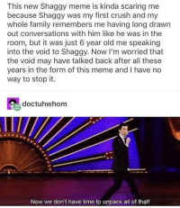 Crush, Family, and Meme: This new Shaggy meme is kinda scaring me  because Shaggy was my first crush and my  whole family remembers me having long drawn  out conversations with him like he was in the  room, but it was just 6 year old me speaking  into the void to Shaggy. Now I'm worried that  the void may have talked back after all these  years in the form of this meme and I have no  way to stop it.  doctuhwhom  Now we don't have time to unpack all of that! Shaggy was was the virgin Mary's first crush as well