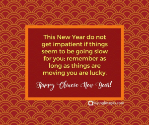 Happy Chinese New Year Quotes, Wishes, Images, Greetings & Cards #sayingimages #happychinesenewyear #chinesenewyear #chinesenewyearquotes #chinesenewyearwishes #chinesenewyeargreetings #chinesenewyearcards: This New Year do not  get impatient if things  seem to be going slow  for you; remember as  long as things are  moving you are lucky.  Sayinglmages.co Happy Chinese New Year Quotes, Wishes, Images, Greetings & Cards #sayingimages #happychinesenewyear #chinesenewyear #chinesenewyearquotes #chinesenewyearwishes #chinesenewyeargreetings #chinesenewyearcards