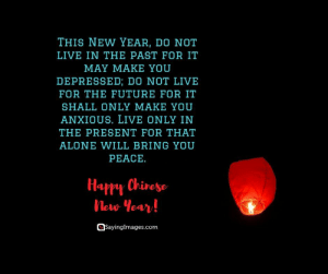 Happy Chinese New Year Quotes, Wishes, Images, Greetings & Cards #sayingimages #happychinesenewyear #chinesenewyear #chinesenewyearquotes #chinesenewyearwishes #chinesenewyeargreetings #chinesenewyearcards: THIS NEW YEAR, DO NOT  LIVE IN THE PAST FOR IT  MAY MAKE YOU  DEPRESSED; D0 NOT LIVE  FOR THE FUTURE FOR IT  SHALL ONLY MAKE YOU  ANXIOUS. LIVE ONLY IN  THE PRESENT FOR THAT  ALONE WILL BRING YOU  PEACE.  Happy Chivese  New tear  Sayingimages.com Happy Chinese New Year Quotes, Wishes, Images, Greetings & Cards #sayingimages #happychinesenewyear #chinesenewyear #chinesenewyearquotes #chinesenewyearwishes #chinesenewyeargreetings #chinesenewyearcards