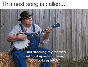 "Sooooo annoying by christoffer2403 MORE MEMES: This next song is called...  ""Quit stealing my memes  without upvoting them,  you fucking bitch"" Sooooo annoying by christoffer2403 MORE MEMES"
