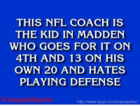 "Chip Kelly, Jeopardy, and Nfl: THIS NFL COACH IS  THE KID IN MADDEN  WHO GOES FOR IT ON  4TH AND 13 ON HIS  OWN 20 AND HATES  PLAYING DEFENSE  httpINww.says it.com/jeopardy/ ""Who is: Chip Kelly?"" JeopardySports"