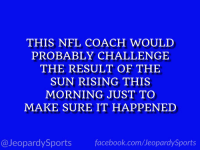 "Nfl, Sports, and Coach: THIS NFL COACH WOULD  PROBABLY CHALLENGE  THE RESULT OF THE  SUN RISING THIS  MORNING JUST TO  MAKE SURE IT HAPPENED  @JeopardySportsfacebook.com/JeopardySports ""Who is: Sean Payton?"" #JeopardySports #NOvsMIN https://t.co/T9tIUmQurs"