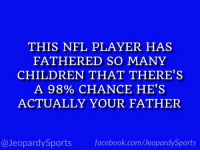 """RT @JeopardySports: """"Who is: Antonio Cromartie?"""" #JeopardySports #FathersDay https://t.co/LfDud4blhK: THIS NFL PLAYER HAS  FATHERED SO MANY  CHILDREN THAT THERE'S  A 98% CHANCE HE'S  ACTUALLY YOUR FATHER  @JeopardySports facebook.com/JeopardySports RT @JeopardySports: """"Who is: Antonio Cromartie?"""" #JeopardySports #FathersDay https://t.co/LfDud4blhK"""