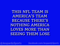 "America, Dallas Cowboys, and Facebook: THIS NFL TEAM IS  AMERICA'S TEAM  BECAUSE THERE'S  NOTHING AMERICA  LOVES MORE THAN  SEEING THEM LOSE  @JeopardySports facebook.com/JeopardySports ""Who are: the Dallas Cowboys?"" #JeopardySports #DALvsLA https://t.co/NL6a36u0kE"