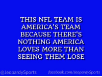 "America, Dallas Cowboys, and Facebook: THIS NFL TEAM IS  AMERICA'S TEAM  BECAUSE THERE'S  NOTHING AMERICA  LOVES MORE THAN  SEEING THEM LOSE  @JeopardySports facebook.com/JeopardySports ""Who are: the Dallas Cowboys?"" #JeopardySports #LACvsDAL https://t.co/Y2U9OtUzTy"