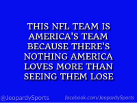 "America, Dallas Cowboys, and Facebook: THIS NFL TEAM IS  AMERICA'S TEAM  BECAUSE THERE'S  NOTHING AMERICA  LOVES MORE THAN  SEEING THEM LOSE  @JeopardySports facebook.com/JeopardySports ""Who are: the Dallas Cowboys?"" #JeopardySports #AZvsDAL https://t.co/VqT1BU9ebJ"