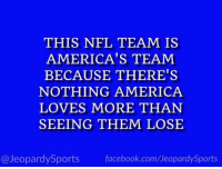"America, Dallas Cowboys, and Facebook: THIS NFL TEAM IS  AMERICA'S TEAM  BECAUSE THERE'S  NOTHING AMERICA  LOVES MORE THAN  SEEING THEM LOSE  @JeopardySports facebook.com/JeopardySports ""Who are: the Dallas Cowboys?"" #JeopardySports #DALvsLAR https://t.co/83CAQVOtZn"