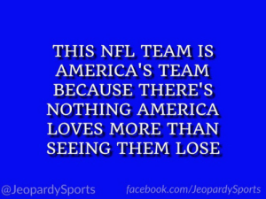 """Who are: the Dallas Cowboys?"" #JeopardySports #BUFvsDAL https://t.co/ujfgodP6jo: THIS NFL TEAM IS  AMERICA'S TEAM  BECAUSE THERE'S  NOTHING AMERICA  LOVES MORE THAN  SEEING THEM LOSE  @JeopardySports  facebook.com/JeopardySports ""Who are: the Dallas Cowboys?"" #JeopardySports #BUFvsDAL https://t.co/ujfgodP6jo"