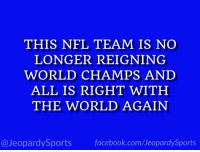 "Philadelphia Eagles, Facebook, and Nfl: THIS NFL TEAM IS NO  LONGER REIGNING  WORLD CHAMPS AND  ALL IS RIGHT WITH  THE WORLD AGAIN  @JeopardySports facebook.com/JeopardySports ""Who are: the Philadelphia Eagles?"" #JeopardySports #PHIvsNO https://t.co/7KCD85CHHd"