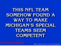 "Indianapolis Colts, Jeopardy, and Nfl: THIS NFL TEAM  SOMEHOW FOUND A  WAY TO MAKE  MICHIGAN'S SPECIAL  TEAMS SEEM  COMPETENT  jeopardy Sports  http /www.says it.com/jeopardy/ ""Who are: the Indianapolis Colts?"" JeopardySports"