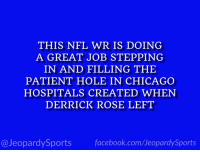 """THIS NFL WR IS DOING  A GREAT JOB STEPPING  IN AND FILLING THIE  PATIENT HOLE IN CHICAGO  HOSPITALS CREATED WHEN  DERRICK ROSE LEFT  @JeopardySports facebook.com/JeopardySports """"Who is: Kevin White?"""" #JeopardySports #Bears https://t.co/fkG1hVTnBY"""