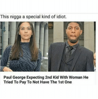 Nigga did the unthinkable..🤔😂😂: This nigga a special kind of idiot.  Paul George Expecting 2nd Kid With Woman He  Tried To Pay To Not Have The 1st One Nigga did the unthinkable..🤔😂😂