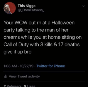 Bravo six, going dark: This Nigga  @_DomEatsAss  Your WCW out rn at a Halloween  party talking to the man of her  dreams while you at home sitting on  Call of Duty with 3 kills & 17 deaths  give it up bro  1:08 AM 10/27/19 Twitter for iPhone  ili View Tweet activity  2 Retwoets 6Likas Bravo six, going dark