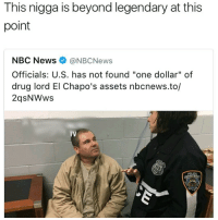 """<p>Legend (via /r/BlackPeopleTwitter)</p>: This nigga is beyond legendary at this  point  NBC News@NBCNews  Officials: U.S. has not found """"one dollar"""" of  drug lord El Chapo's assets nbcnews.to/  2qsNWws  TV <p>Legend (via /r/BlackPeopleTwitter)</p>"""