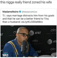 Nigga did the unthinkable..👌😂😂: this nigga really friend zoned his wife  Madame Noire  (a MadameNoire  T.I. says marriage distracts him from his goals  and that he can be a better friend to Tiny  than a husband: ow.ly/KiJ330aMbtx  AT&T  ANGIE  G11  AT  AT&T  O5. Nigga did the unthinkable..👌😂😂