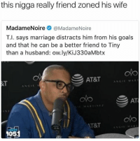 At-At, Fam, and Goals: this nigga really friend zoned his wife  Madame Noire  @Madame Noire  T.I. says marriage distracts him from his goals  and that he can be a better friend to Tiny  than a husband: ow.ly/KiJ330aMbtx  AT&T  AT  AT&T  05 Basically his wife's dead fam and he wanna dip his stick in different honey jars IAintMadAtYa 👐 - - FOLLOW: @whypree_tho_vip & @whypree_tv ⚠️ for more 🆘🔥‼️