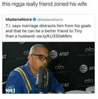 At-At, Goals, and Marriage: this nigga really friend zoned his wife  Madame Noire @Madame Noire  T.I. says marriage distracts him from his goals  and that he can be a better friend to Tiny  than a husband: ow.ly/KiJ330aMbtx  AT&T  AN MA  GIE  S AT  AT&T WordOnDaStreet