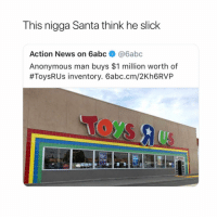 News, Slick, and Anonymous: This nigga Santa think he slick  Action News on 6abc@6abc  Anonymous man buys $1 million worth of  #ToysRUs inventory. 6abc.cm/2Kh6RVP how old were you when you found out santa isn't real?
