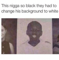 That's not right 😂😂: This nigga so black they had to  change his background to white That's not right 😂😂
