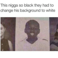 Memes, Black, and White: This nigga so black they had to  change his background to white Nigga so black light cant escape - 🌹🌹🌹 Follow @typicalterome for more!