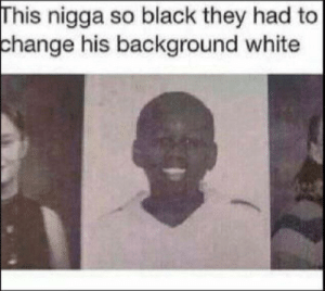 Homie, Black, and White: This nigga so black they had to  change  his background white they put homie on blast