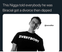Who is he?: This Nigga told everybody he was  Biracial got a divorce then dipped  @memefller  EVERYBODY Who is he?