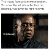 Choose your own adventure.: This niggas face gotta make a decision.  You cover the left side of his face he  shocked, you cover the right he cryin  IG:@Daquan Choose your own adventure.
