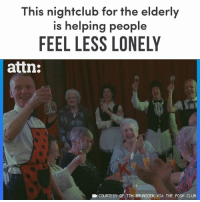 Club, Memes, and 🤖: This nightclub for the elderly  is helping people  FEEL LESS LONELY  attn:  EN COURTESY OF TIM BRUNSDEN VIA THE POSH CLUB This nightclub is helping elderly people feel less lonely.