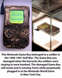 Funny, War, and Wars: This Nintendo Game Boy belonged to a soldier in  the 1990-1991 Gulf War. The Game Boy was  damaged when the barracks the soldiers were  staying in were bombed. The damaged Game Boy  still works and is running Tetris while perpetually  plugged in at the Nintendo World Store  in New York City. The soldiers died but their highscore remains