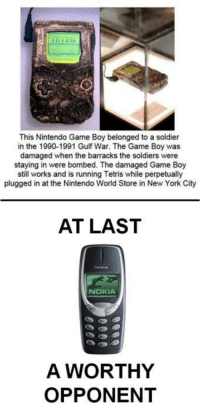 Memes, New York, and Nintendo: This Nintendo Game Boy belonged to a soldier  in the 1990-1991 Gulf War. The Game Boy was  damaged when the barracks the soldiers were  staying in were bombed. The damaged Game Boy  still works and is running Tetris while perpetually  plugged in at the Nintendo World Store in New York City  AT LAST  NOKIA  A WORTHY  OPPONENT