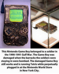 Memes, New York, and Nintendo: This Nintendo Game Boy belonged to a soldier in  the 1990-1991 Gulf War. The Game Boy was  damaged when the barracks the soldiers were  staying in were bombed. The damaged Game Boy  still works and is running Tetris while perpetually  plugged in at the Nintendo World Store  in New York City. DVllama