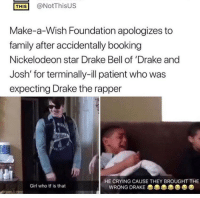 """Crying, Drake, and Drake Bell: THİS! @NotThisus  Make-a-Wish Foundation apologizes to  family after accidentally booking  Nickelodeon star Drake Bell of 'Drake and  Josh' for terminally-ill patient who was  expecting Drake the rapper  1GI  HE CRYING CAUSE THEY BROUGHT THE  Girl who tf is that  WRONG DRAKE 0 <p>Wrong Drake via /r/memes <a href=""""http://ift.tt/2Hqqc1B"""">http://ift.tt/2Hqqc1B</a></p>"""