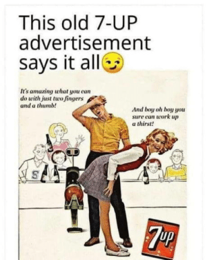 Old timey: This old 7-UP  advertisement  says it alle  It's amazing what you can  do with just two fingers  and a thumb!  And boy oh boy you  sure can work up  a thirst!  7UP Old timey