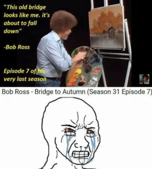 "laughoutloud-club:  He is forever about the feels: ""This old bridge  looks like me. it's  about to fall  down""  -Bob Ross  Episode 7 ofthis  very last season  Bob Ross Bridge to Autumn (Season 31 Episode 7) laughoutloud-club:  He is forever about the feels"