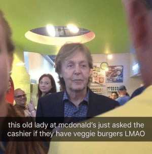 Veggie: this old lady at mcdonald's just asked the  cashier if they have veggie burgers LMAO