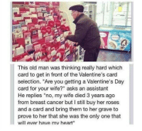 """Memes, Old Man, and Valentine's Card: This old man was thinking really hard which  card to get in front of the Valentine's card  selection. """"Are you getting a Valentine's Day  card for your wife?"""" asks an assistant  He replies """"no, my wife died 3 years ago  from breast cancer but I still buy her roses  and a card and bring them to her grave to  prove to her that she was the only one that  will ever have mv heart"""" Now that's a true valentine"""