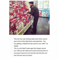 """Cute, Old Man, and Valentine's Card: This old man was thinking really hard which card to  get in front of the Valentine's card selection. """"Are  you getting a Valentine's Day card for your wife?"""" he  replies  """"No my wife died 3 years ago from breast cancer  but I still buy her roses and a card and bring them to  her grave to prove to her that she was the only one  that will ever have my heart"""" aw this is so cute but gn 💓"""