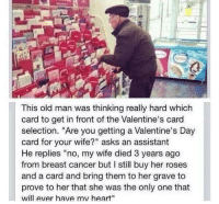 """Old Man, Valentine's Card, and Valentine's Day: This old man was thinking really hard which  card to get in front of the Valentine's card  selection. """"Are you getting a Valentine's Day  card for your wife?"""" asks an assistant  He replies """"no, my wife died 3 years ago  from breast cancer but I still buy her roses  and a card and bring them to her grave to  prove to her that she was the only one that  will ever have mv heart"""" This deserves endless retweets http://t.co/SCyMHpoVvB"""