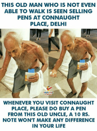 Life, Old Man, and Old: THIS OLD MAN WHO IS NOT EVEN  ABLE TO WALK IS SEEN SELLING  PENS AT CONNAUGHT  PLACE, DELH  GHING  WHENEVER YOU VISIT CONNAUGHT  PLACE, PLEASE DO BUY A PEN  FROM THIS OLD UNCLE, A 10 RS.  NOTE WON'T MAKE ANY DIFFERENCE  IN YOUR LIFE