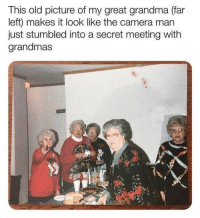 Grandma, Camera, and Old: This old picture of my great grandma (far  left) makes it look like the camera man  just stumbled into a secret meeting with  grandmas Undercover Grandmothers